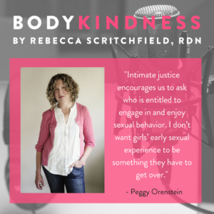 """Intimate justice encourages us to ask who is entitled to engage in and enjoy sexual behavior. I don't want girls' early sexual experience to be something they have to get over."" - Peggy Orenstein"