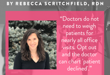 "Doctors do not need to weigh patients for nearly all office visits. Opt out and the doctor can chart ""patient declined"". — Dr Jennifer Gaudiani author of Sick Enough"